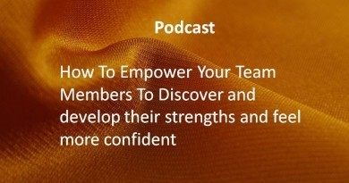 How To Empower Your Team Members To Discover and develop their strenths and feel more confident .
